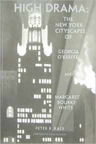 High Drama: The New York City Landscapes of Georgia O'Keeffe and Margaret Bourke-White - Peter R. Kalb