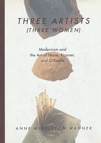 Three Artists (Three Women). Modernism and the Art of Hesse, Krasner and O'Keeffe. - Middleton Wagner, Anne