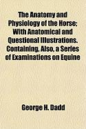The Anatomy and Physiology of the Horse; With Anatomical and Questional Illustrations. Containing, Also, a Series of Examinations on Equine - Dadd, George H.