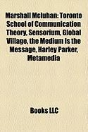 Marshall McLuhan: Toronto School of Communication Theory, Sensorium, Global Village, the Medium Is the Message, Harley Parker, Metamedia