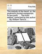 The Melody of the Heart; Or, the Psalmist's Pocket-Companion. in Two Parts. ... the Third Edition, Corrected by the Author ... by William Tans'ur, ... - Multiple Contributors