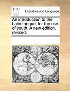 An Introduction to the Latin Tongue, for the Use of Youth. a New Edition, Revised. - Multiple Contributors