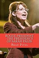 Rogue President: The Presidency of Sarah Palin - Pitzl, Brad