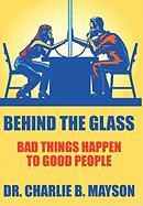 Behind the Glass: Bad Things Happen to Good People - Mayson, Dr Charlie B.
