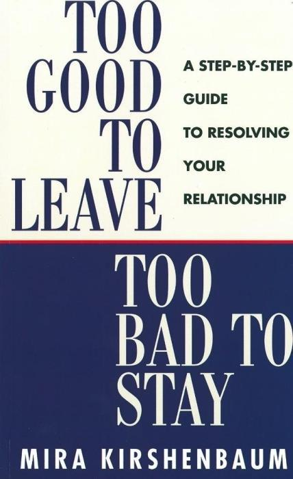 Too Good To Leave, Too Bad To Stay: A Step By Step Guide To Help You Decide Whether To Stay In Or Ge - Kirshenbaum Mira