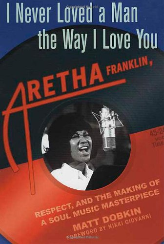 I Never Loved a Man the Way I Love You: Aretha Franklin, Respect, and the Making of a Soul Music Masterpiece - Matt Dobkin