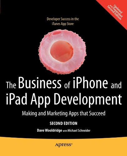 The Business of iPhone and iPad App Development: Making and Marketing Apps that Succeed - Dave Wooldridge; Michael Schneider