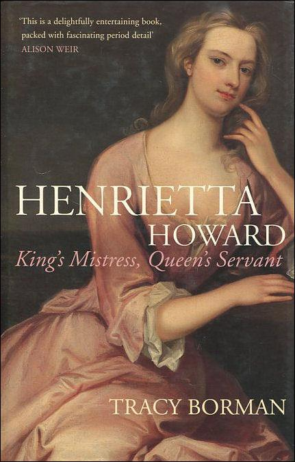 Henrietta Howard: King's Mistress, Queen's Servant - Borman, Tracy